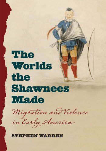 The Worlds the Shawnees Made: Migration and Violence in Early America