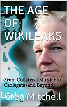 THE AGE OF WIKILEAKS: From Collateral Murder to Cablegate (and Beyond) by [Mitchell, Greg]