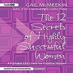 The 12 Secrets of Highly Successful Women: A Portable Life Coach for Creative Women | Gail McMeekin