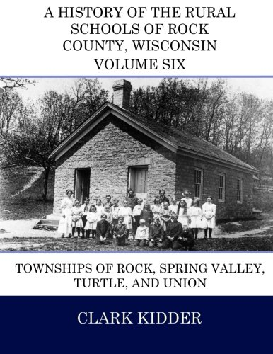 - A History of the Rural Schools of Rock County, Wisconsin: Townships of Rock, Spring Valley, Turtle, and Union (Volume 6)