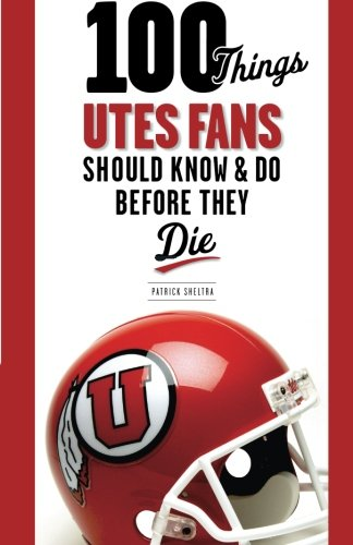 100 Things Utes Fans Should Know & Do Before They Die (100 Things...Fans Should Know)