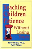 Teaching Children Patience Without Losing Yours, Jerry Wilde and Polly Wilde, 0965761029