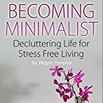 Becoming Minimalist: Decluttering Life for Stress Free Living   Megan Forester