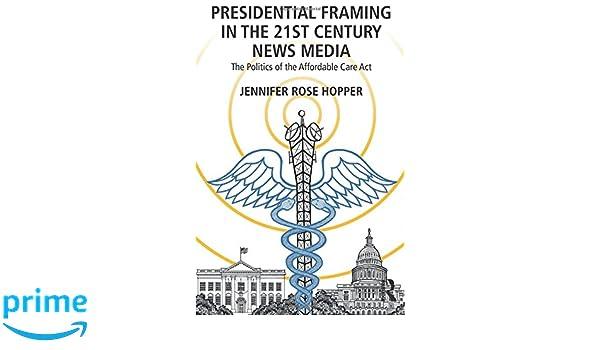 Presidential Framing in the 21st Century News Media: The Politics of ...