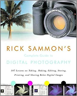Rick Sammon's Complete Guide to Digital Photography: 107 Lessons on Taking, Making, Editing, Storing, Printing and Sharing Better Digital Images
