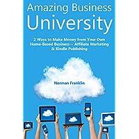Amazing Business University: 2 Ways to Make Money from Your Own Home-Based Business… Affiliate Marketing & Kindle Publishing