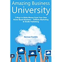 Amazing Business University: 2 Ways to Make Money from Your Own Home-Based Business… Affiliate Marketing & Kindle Publishing