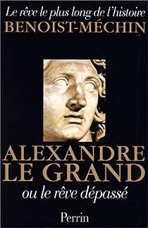 Le rêve le plus long de l'histoire. Tome 6 : Alexandre le Grand ou le rêve dépassé par Benoist-Mechin