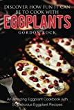 Discover How Fun It Can Be to Cook with Eggplants: An Amazing Eggplant Cookbook with 50 Delicious Eggplant Recipes