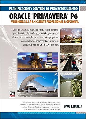 Planificación y Control de Proyectos Usando Oracle Primavera P6 Versiones 8.1 a 8.4 Cliente Profesional & Cliente Opcional (Spanish Edition): Paul E Harris, ...