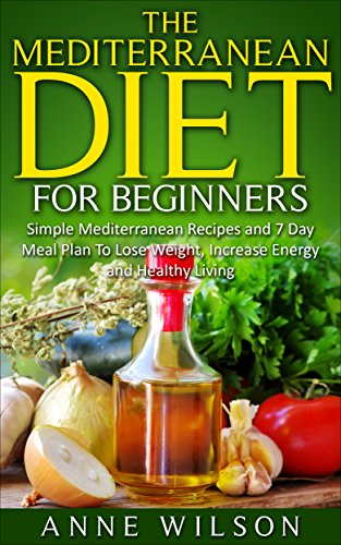Mediterranean Diet:The Mediterranean Diet for Beginners: Simple Mediterranean Recipes and 7 Day Meal Plan To Lose Weight, Increase Energy and Healthy Living