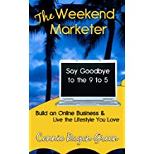 The Weekend Marketer: Say Goodbye to the '9 to 5', Build an Online Business, and Live the Life You Love