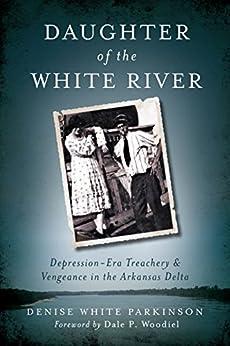 Daughter of the White River: Depression-Era Treachery and Vengeance in the Arkansas Delta (True Crime) by [Parkinson, Denise White]
