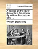 A Treatise on the Law of Descents in Fee-Simple by William Blackstone, Esq, William Blackstone, 1170497713