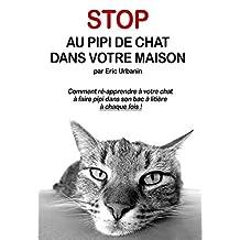 Stop au Pipi de Chat Partout: Comment ré-apprendre à votre chat à faire pipi dans son bac à litière à chaque fois ! (French Edition)