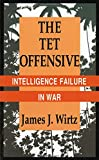 The Tet Offensive: Intelligence Failure in War (Cornell Studies in Security Affairs)