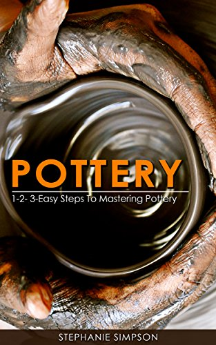 (Pottery: 1-2-3-Easy Steps To Mastering Pottery (Candle Making, Ceramics, Jewelry, Scrap-booking, Pottery Book 1))