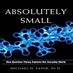 Absolutely Small: How Quantum Theory Explains Our Everyday World | Michael D. Fayer