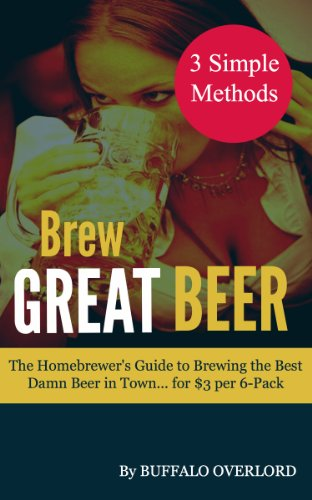 Brew Great Beer: The Homebrewer's Guide to Brewing the Best Damn Beer in Town... for $3 per (Buffalo Beer)