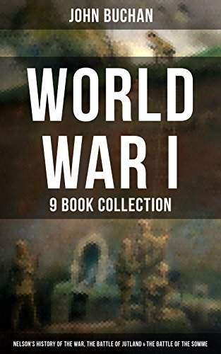 World War I - 9 Book Collection: Nelson's History of the War, The Battle of Jutland & The Battle of the Somme: Selected Works from the Acclaimed War Correspondent ... Experience During the War (English Edition)