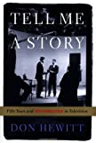 Book cover from Tell Me a Story: Fifty Years and 60 Minutes in Televisionby Don Hewitt