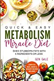 Quick & Easy Metabolism Miracle Diet: Shed Stubborn Fats With 5 Ingredients or Less (Breakfast, Lunch, Dinner, Snack & Dessert Recipes Included!)