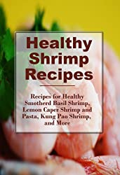 Healthy Shrimp Recipes: Healthy Spicy Shrimp Pasta, Smothered Basil Shrimp, and more! (The Best Healthy Recipes) (English Edition)