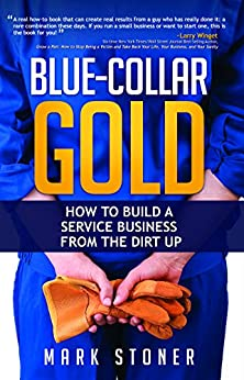 Blue-Collar Gold: How to Build a Service Business from the Dirt Up by [Stoner, Mark]