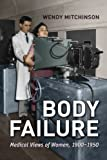 Body Failure: Medical Views of Women, 1900-1950, Wendy Mitchinson, 1442614315
