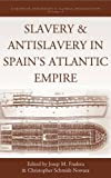 Slavery and Antislavery in Spain's Atlantic Empire, Fradera, Josep Maria and Schmidt-Nowara, Christopher, 0857459333