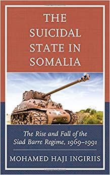 The Suicidal State in Somalia: The Rise and Fall of the Siad Barre Regime, 1969–1991