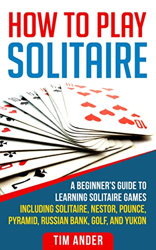 How To Play Solitaire: A Beginner's Guide to Learning Solitaire Games including Solitaire, Nestor, Pounce, Pyramid, Russian Bank, Golf, and Yukon by [Ander, Tim]