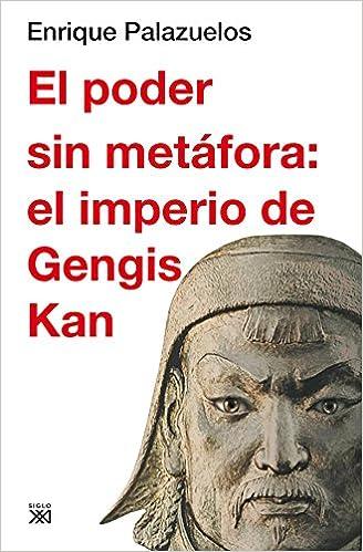 El poder sin metáfora: el imperio de Gengis Kan Siglo XXI de España General: Amazon.es: Palazuelos Manso, Enrique: Libros