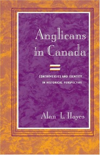 Anglicans in Canada: Controversies and Identity in Historical Perspective (Studies in Angelican History)