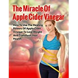 Apple Cider Vinegar Miracle - How to Use the Healing Power of Apple Cider Vinegar to Lose Weight and Transform your Health (Apple Cider Vinegar Benefits, ... Handbook, Cures, Remedies, Weight Loss)