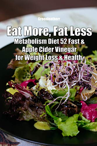 Eat More, Fat Less: Metabolism Diet 52 Fast & Apple Cider Vinegar for weight loss & health