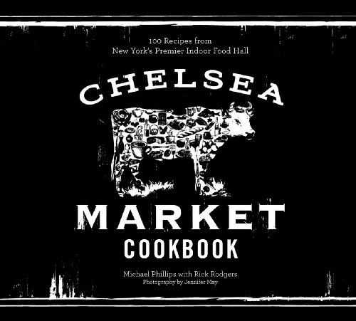 The Chelsea Market Cookbook: 100 Recipes from New York's Premier Indoor Food Hall by Michael Phillips, Rick Rodgers