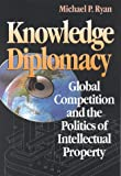 Knowledge Diplomacy : Global Competition and the Politics of Intellectual Property, Ryan, Michael P., 0815776543