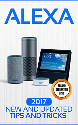 Alexa: 2017 New and Updated Tips and Tricks (Alexa,tips and tricks included,Amazon Echo Show, Amazon Echo Spot, Amazon Echo Dot and Amazon Echo) (Alexa ... Echo,Echo Spot,Echo Plus,Echo Dot) cover