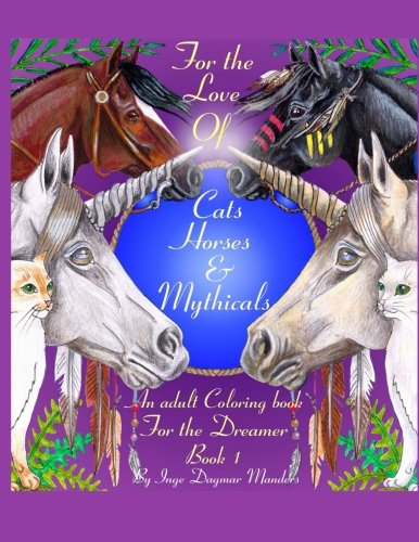 For the love of cats, horses and mythicals: An Adult colouring book for the dreamers (Volume 1)