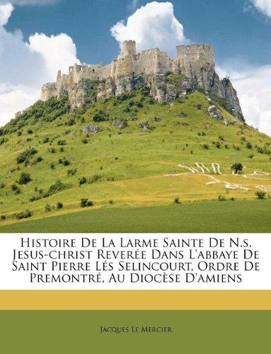 Histoire De La Larme Sainte De N.s. Jesus-christ Reverée Dans L'abbaye De Saint Pierre Lés Selincourt, Ordre De Premontré, Au Diocèse D'amiens (French Edition) pdf
