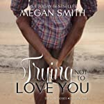 Trying Not to Love You: The Love Series, Book One   Megan Smith