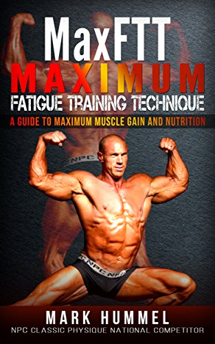 MaxFTT Maximum Fatigue Training Technique: A Guide to Maximum Muscle Gain and Nutrition