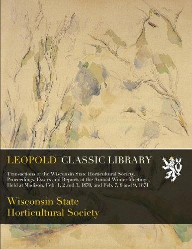 Download Transactions of the Wisconsin State Horticultural Society. Proceedings, Essays and Reports at the Annual Winter Meetings, Held at Madison, Feb. 1, 2 and 3, 1870, and Feb. 7, 8 and 9, 1871 ebook