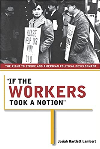 c99e39969786 If the Workers Took a Notion: The Right to Strike and American Political  Development: Josiah Bartlett Lambert: 9780801489457: Amazon.com: Books