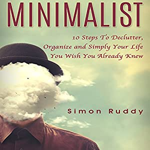 Minimalist: 10 Steps to Declutter, Organize and Simplify Your Life You Wish You Already Knew Audiobook