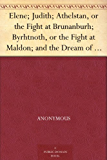 Elene; Judith; Athelstan, or the Fight at Brunanburh; Byrhtnoth, or the Fight at Maldon; and the Dream of the Rood Anglo-Saxon Poems