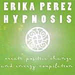 Cree el Cambio y la Energía Positivos Colección Española de Hipnosis: [Create Positive Change and Energy Spanish Hypnosis Collection] | Erika Perez