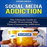 Social Media Addiction: The Ultimate Guide to Finally Overcoming This Time-Consuming Addiction | Caesar Lincoln