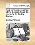 Two Sermons Preached at the Chapel Royal, St James's by Beilby Porteus, Beilby Porteus, 1171130589